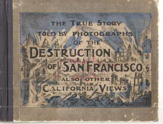 The True Story Told by Photographs of the Destruction of San Francisco Also Other California...