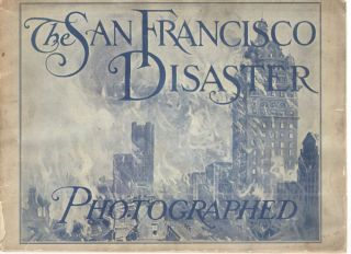 The San Francisco Disaster Photographed; Fifty Glimpses of Havoc by Earthquake and Fire