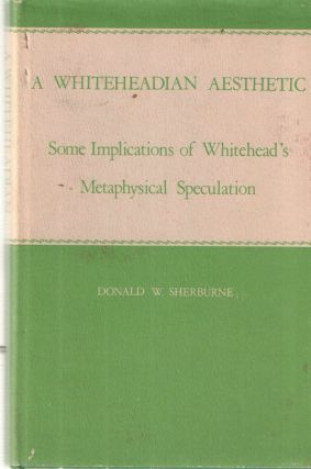 A Whiteheadian Aesthetic; Some Implications of Whitehead's Metaphysical Speculation. Donald W....