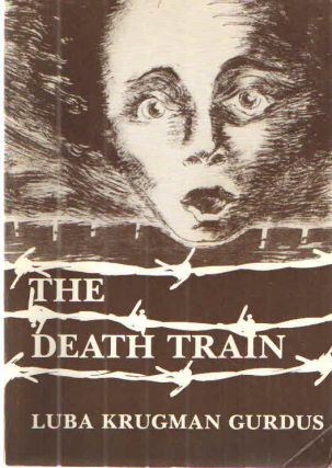 Death Train A Personal Account of a Holocaust Survivor. Luba Krugman Gurdus