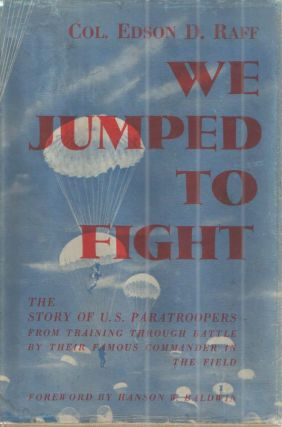 We Jumped to Fight ; The Story of U.S. Paratroopers from training through Battle by Their Famous Commander in the Field. Col. Edson D. Raff.