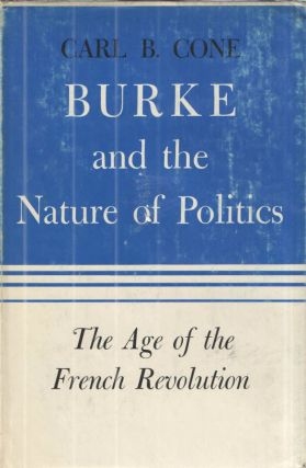 Burke and the Nature of Politics; The Age of the French Revolution. Carl B. Cone