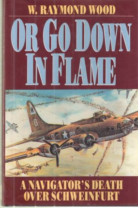 Or Go Down in Flame: A Navigator's Death over Schweinfurt. W. Raymond Wood