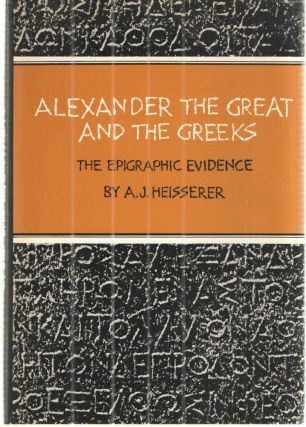 ALEXANDER THE GREAT AND THE GREEKS The Epigraphic Evidence. A. J. Heisserer