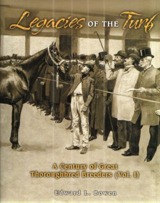 Legacies of the Turf: A Century of Great Thoroughbred Breeders; Voiume 1. Edward L. Bowen