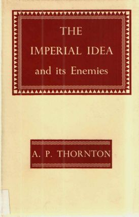 The Imperial Idea and it Enemies; A Study in British Power. A P. Thornton