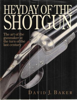 Heyday of the Shotgun The Art of the Gunmaker at the Turn of the Last Century. David Baker