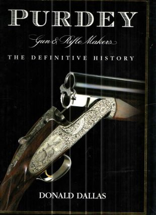 Purdey Gun and Rifle Makers The Definitive History. DONALD DALLAS