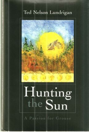 Hunting the Sun: A Passion for Grouse. Ted Nelson Lundrigan