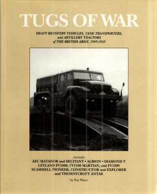 TUGS OF WAR: HEAVY RECOVERY VEHICLES, TANK TRANSPORTERS AND ARTILLERY TRACTORS OF THE BRITISH ARMY 1945-1965; includes AEC Matador and Militant, Albion, Diamond T Leyland FV1000, FV1100, MARTIAN and FV1200, Scammell Pioneer, Constructor and Explorer and Thornycroft Antar