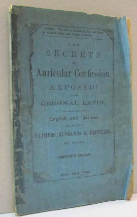The Secrets of Auricuolar Confession Exposed! in the Original Latin and translated into English and German for the Use of Fathers, Husbands, and Brothers. Homo.