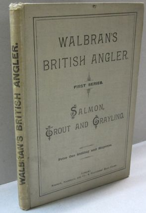 Walbran's British Angler Salmon, Trout and Grayling. How, When and Where to Catch Them. 1st...