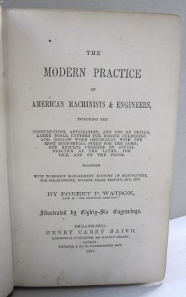 The Modern Practice of American Machinists & Engineers including the construction, application and use of drills, lathe tools, cutters for boring cylinders and hollow work generally with the most economical speed for the same; the results verified by actual practice at the lathe. The Vice and on the Floor together with workshop management, economy of manufacture, the steam engine, boilers, gears, belting, etc. etc.