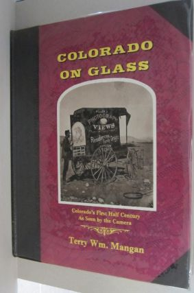 Colorado on Glass; Colorado's First Half Century as Seen by Camera. Terry W. Mangan
