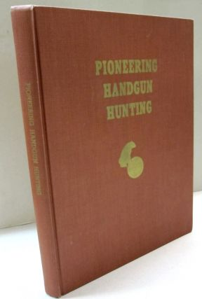 Pioneering Handgun Hunting; The First Reference Book on Hunting. Alfred J. Goerg