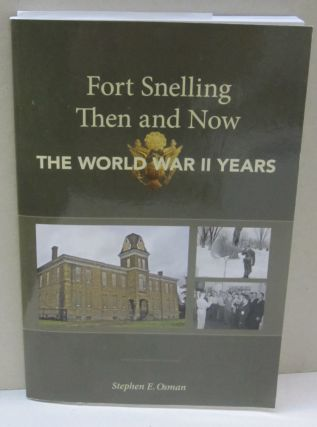 Fort Snelling Then and Now The World War II Years. Stephen E. Osman
