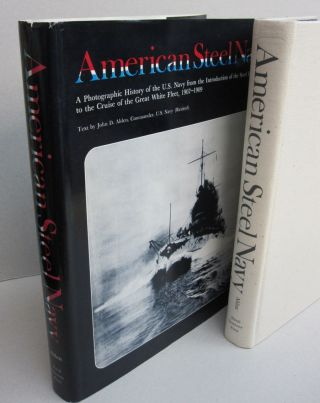 The American Steel Navy: A Photographic History of the U.S. Navy from the Introduction of the Steel Hull in 1883 to the Cruise of the Great White Fleet, 1907-1909.