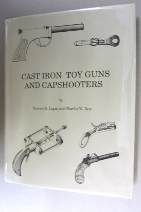 Cast Iron Toy Guns and Capshooters. Samuel H. Logan, Charles W. Best