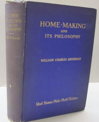Home Making and Its Philosophy; Ideal Homes Make Model Nations. William Charles Archibald