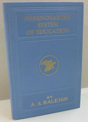Phrenogarten System of Education; Shows How you Align the Faculties in the Head and How to Strengthen and Develop the Phrene Organs and Master Fate. A S. Raleigh.