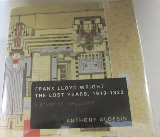 Frank Lloyd Wright--the Lost Years, 1910-1922 A Study of Influence. Anthony Alofsin.