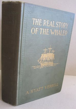 The Real Story of the Whaler. A. Hyatt Verrill