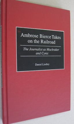Ambrose Bierce Takes on the Railroad: The Journalist as Muckraker and Cynic. Daniel Lindley