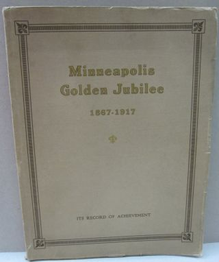 Minneapolis Golden Jubilee 1867-1917; A History of Fifty Years of Civic and Commercial Progress
