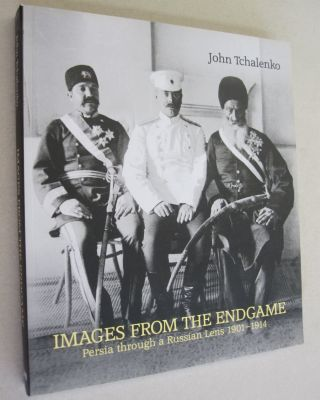 Images From The Endgame Persia through a Russian Lens, 1901-1914. John Tchalenko