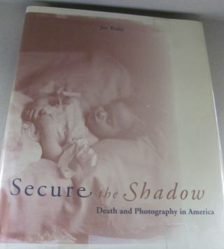 Secure the Shadow: Death and Photography in America. Jay Ruby