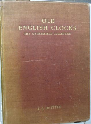 Old English Clocks; The Wetherfield Collection. F J. Britten