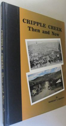 Cripple Creek Then and Now. Robert L. Brown