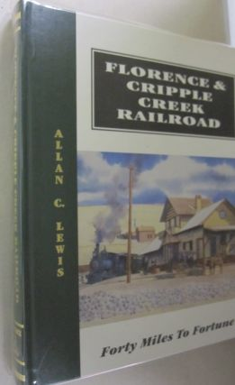 Florence & Cripple Creek Railroad: Forty miles to fortune : A History of the Fabulous...