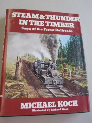 Steam & Thunder in the Timber; Saga of the Forest Railroads. Michael Koch.