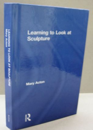 Learning to Look at Sculpture. MARY ACTON
