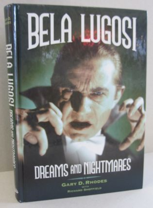 Bela Lugosi - Dreams and Nightmares. Gary D. Rhodes, Richard Sheffield