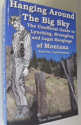 Hanging Around the Big Sky: The Unofficial Guide to Lynching, Strangling and Legal Hangings of...