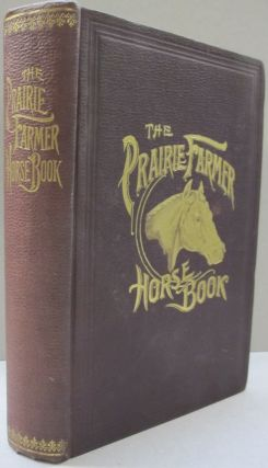 The Prairie Farmer Horse Book A Concise Manual for Horse Owners; Embracing Breeds and...