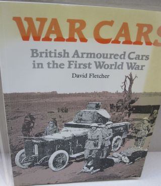 War Cars British Armoured Cars in the First World War. David Fletcher.