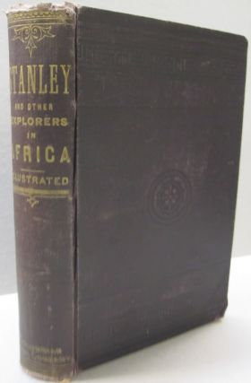 Stanley in Africa; The Story of the Wonderful Marches Across the Continent, Voyages on the Great Equaltorial Lakes perilious Descent of the Congo and Desperate Encounters with Cataracts and Cannibals Told Chiefly in his Own Words, Together with a Narrative of the Exploits of Sir Samuel W. Baker and Commander V.L. Cameron. Alexander Hyde, Francis C. Bliss.