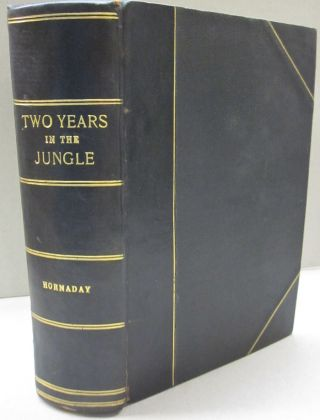 Two Years in the Jungle; The Experiences of a Hunter and Naturalist In India, Ceylon, the Malay Peninsula and Borneo. William T. Hornaday.