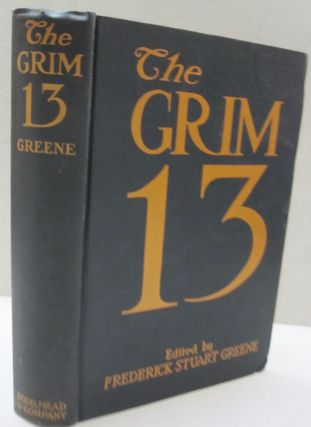 The Grim Thirteen; Short Stories by Thirteen Authors of Standing. Frederick Stuart Greene, Edward...