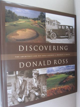 Discovering Donald Ross The Architect and his Golf Courses. Bradley S. Klein.