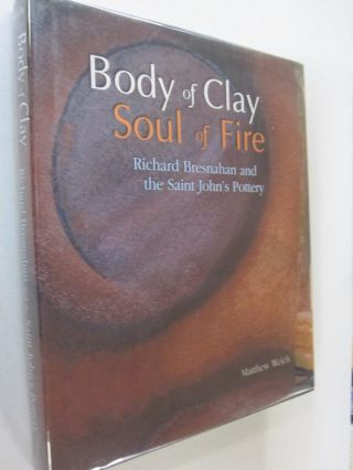 Body of Clay, Soul of Fire Richard Bresnahan and the Saint John's Pottery. Matthew, Richard...