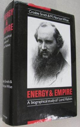 Energy and Empire: A Biographical Study of Lord Kelvin. Crosbie Smith, M. Norton Wise