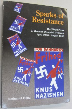 Sparks of Resistance; The Illegal Press in German Occupied Denmark April 1940 - August 1943....