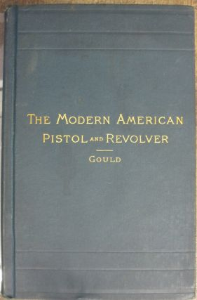 The Modern American Pistol and Revolver. A. C. Gould