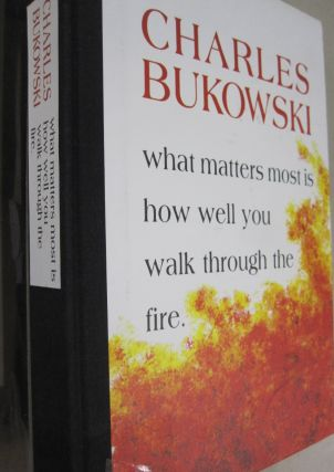 What Matters Most Is How Well You Walk Through the Fire. Charles Bukowski