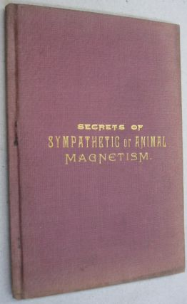 Ancient and Modern Secrets of Animal Magnetism, Clairvoyancy, and Mind Reading and Mesmerism; or,...
