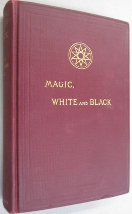 Magic, White and Black; The Science of Finite and Infinite Life Containing Practical Hints for...